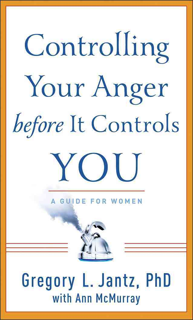 Controlling Your Anger Before It Controls You By Jantz, Gregory L., Ph.D./ McMurray, Ann